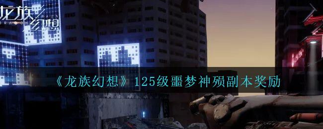 《龙族幻想》125级噩梦神殒副本奖励介绍