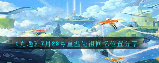 《光遇》7月23号重温先祖回忆位置分享