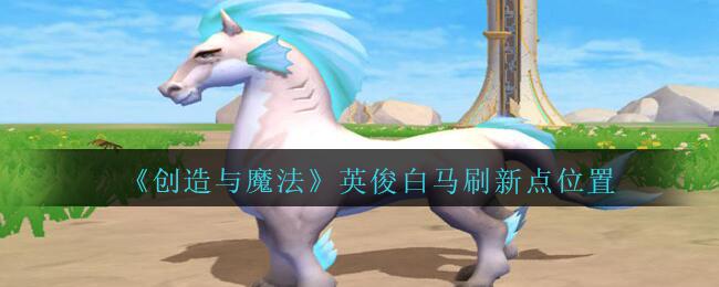 《创造与魔法》英俊白马刷新点位置