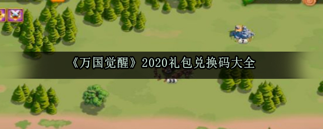 《万国觉醒》2020礼包兑换码大全