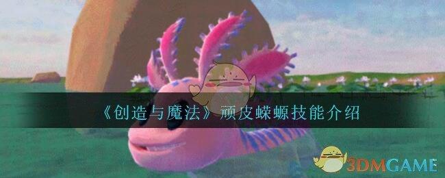 《创造与魔法》顽皮蝾螈技能介绍