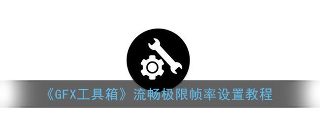《GFX工具箱》流畅极限帧率设置教程
