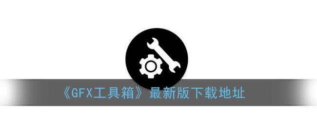《GFX工具箱》最新版下载地址