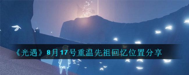 《光遇》8月17号重温先祖回忆位置分享