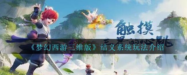 《梦幻西游三维版》结义系统玩法介绍