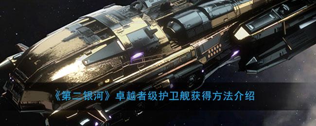 《第二银河》卓越者级护卫舰获得方法介绍