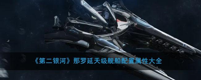 《第二银河》那罗延天级舰船配置属性大全