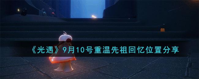 《光遇》9月10号重温先祖回忆位置分享
