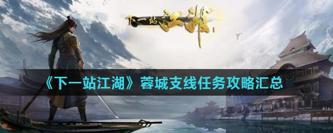 《下一站江湖》蓉城支线任务攻略汇总