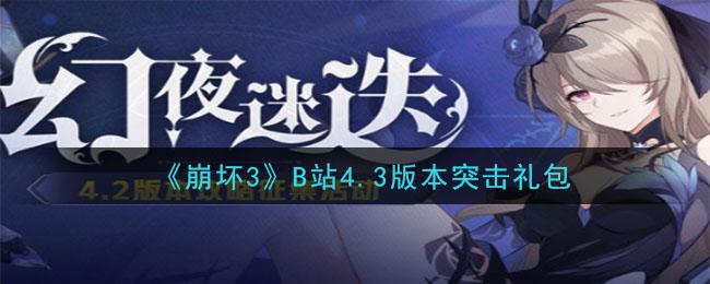 《崩坏3》B站4.3版本突击礼包兑换码领取