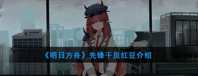 《明日方舟》先锋干员红豆介绍