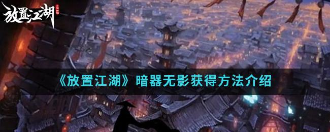《放置江湖》暗器无影获得方法介绍