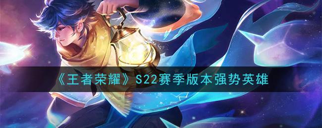 《王者荣耀》S22赛季版本强势英雄