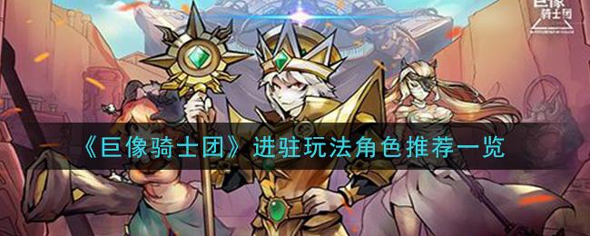 《巨像骑士团》进驻玩法角色推荐一览