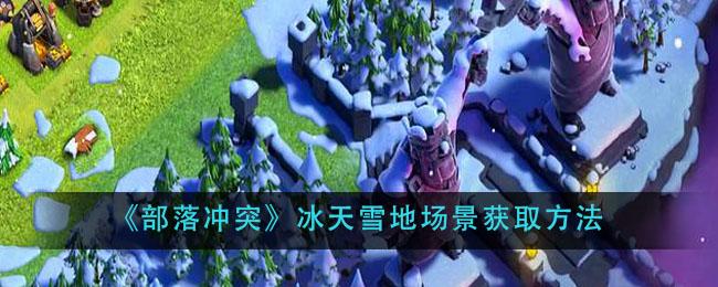 《部落冲突》冰天雪地场景获取方法