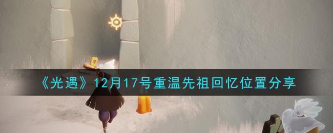 《光遇》12月17号重温先祖回忆位置分享