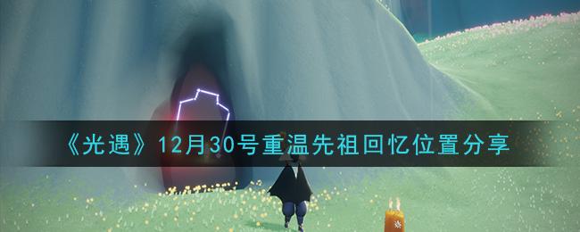 《光遇》12月30号重温先祖回忆位置分享