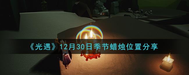 《光遇》12月30日季节蜡烛位置分享