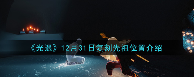《光遇》12月31日复刻先祖位置介绍