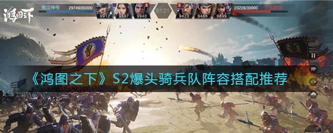《鸿图之下》S2爆头骑兵队阵容搭配推荐