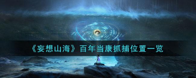 《妄想山海》百年当康抓捕位置一览