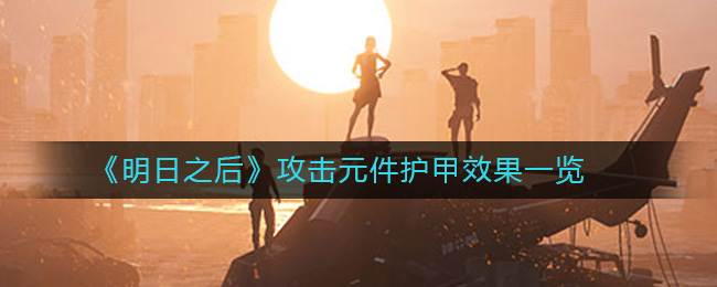 《明日之后》攻击元件护甲效果一览