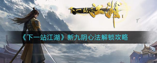 《下一站江湖》新九阴心法解锁攻略