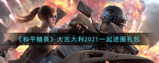 《和平精英》大吉大利2021一起进圈礼包领取