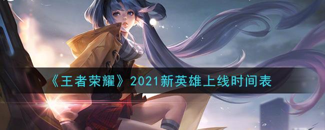 《王者荣耀》2021新英雄上线时间表