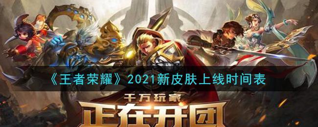 《王者荣耀》2021新皮肤上线时间表