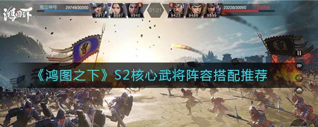 《鸿图之下》S2核心武将阵容搭配推荐