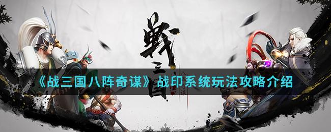《战三国八阵奇谋》战印系统玩法攻略介绍