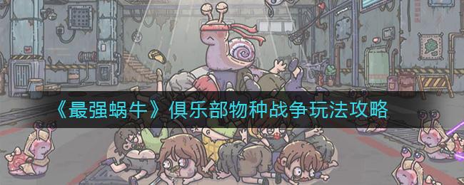 《最强蜗牛》俱乐部物种战争玩法攻略