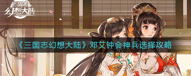 《三国志幻想大陆》邓艾钟会神兵选择攻略