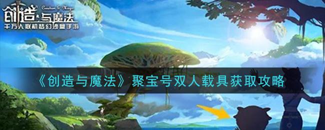 《创造与魔法》聚宝号双人载具获取攻略