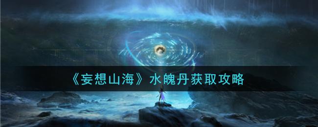 《妄想山海》水魄丹获取攻略