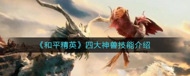 《和平精英》四大神兽技能介绍