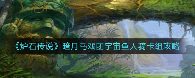 《炉石传说》暗月马戏团宇宙鱼人骑卡组攻略