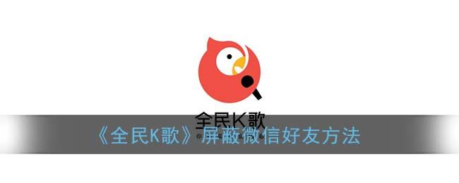 《全民K歌》屏蔽微信好友方法