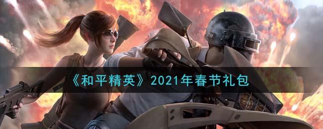 《和平精英》2021年春节礼包领取