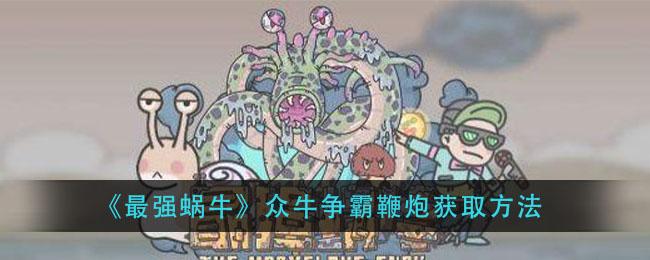 《最强蜗牛》众牛争霸鞭炮获取方法