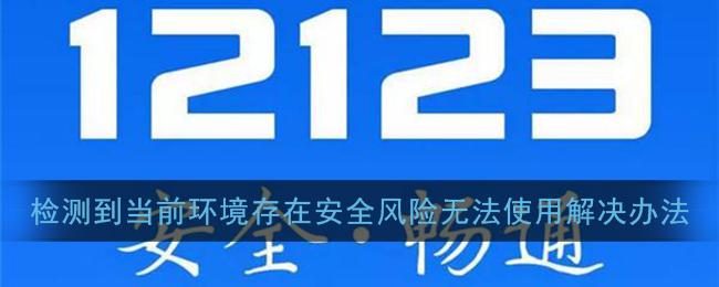 《交管12123》检测到当前环境存在安全风险无法使用解决办法