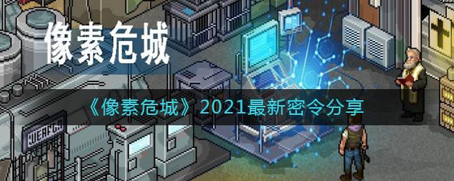 《像素危城》2021最新密令分享