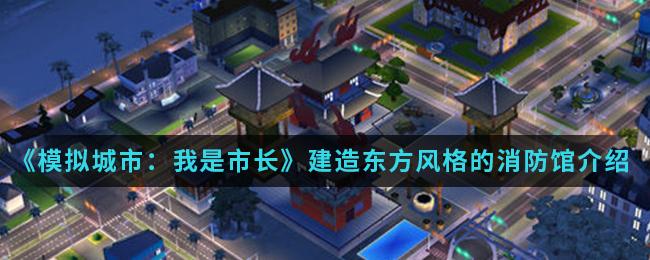 《模拟城市:我是市长》建造东方风格的消防馆介绍