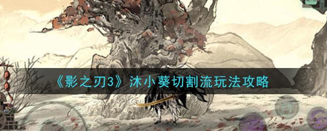 《影之刃3》沐小葵切割流玩法攻略