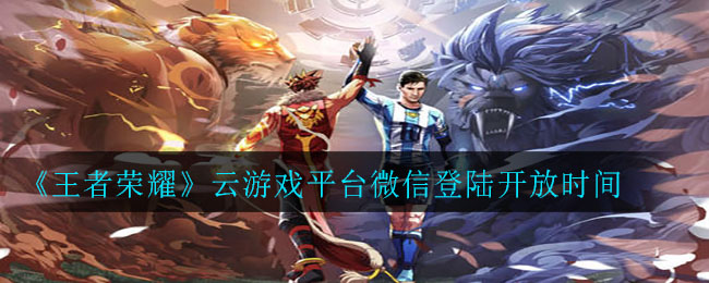 《王者荣耀》云游戏平台微信登陆开放时间