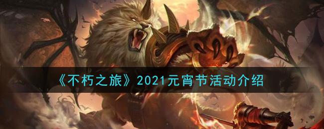 《不朽之旅》2021元宵节活动介绍