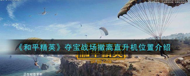 《和平精英》夺宝战场撤离直升机位置介绍