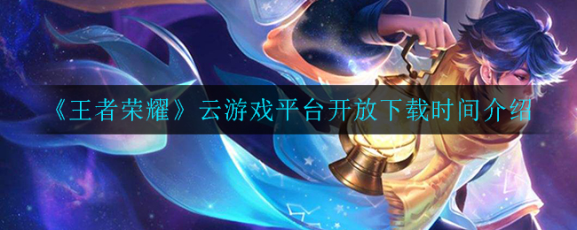 《王者荣耀》云游戏平台开放下载时间介绍