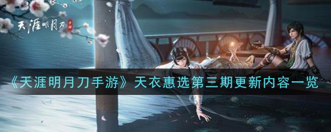 《天涯明月刀手游》天衣惠选第三期更新内容一览
